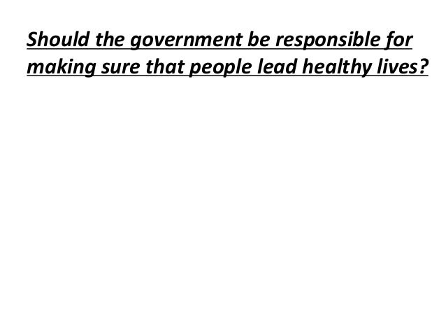 Should the government be responsible formaking sure that people lead healthy lives?