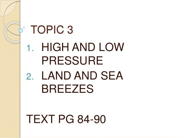 TOPIC 3 1. HIGH AND LOW PRESSURE 2. LAND AND SEA BREEZES TEXT PG 84-90