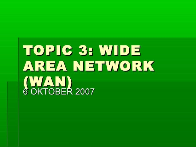 TOPIC 3: WIDE AREA NETWORK (WAN) 6 OKTOBER 2007