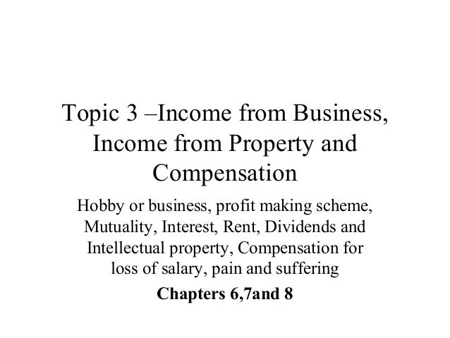 Topic 3 –Income from Business, Income from Property and Compensation Hobby or business, profit making scheme, Mutuality, I...