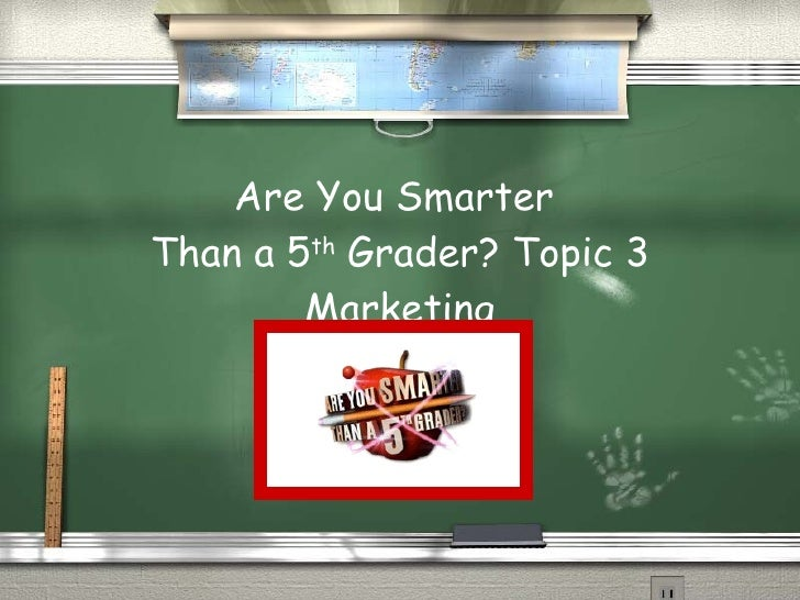 Are You Smarter  Than a 5 th  Grader? Topic 3 Marketing
