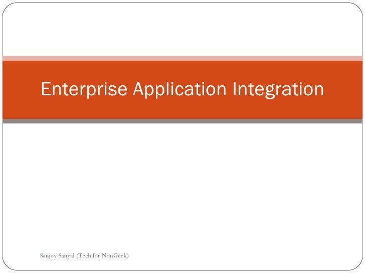 Enterprise Application Integration Sanjoy Sanyal (Tech for NonGeek)