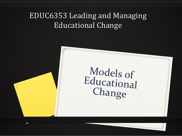 EDUC6353 Leading and ManagingEDUC6353 Leading and Managing Educational ChangeEducational Change Models of Educational Chan...