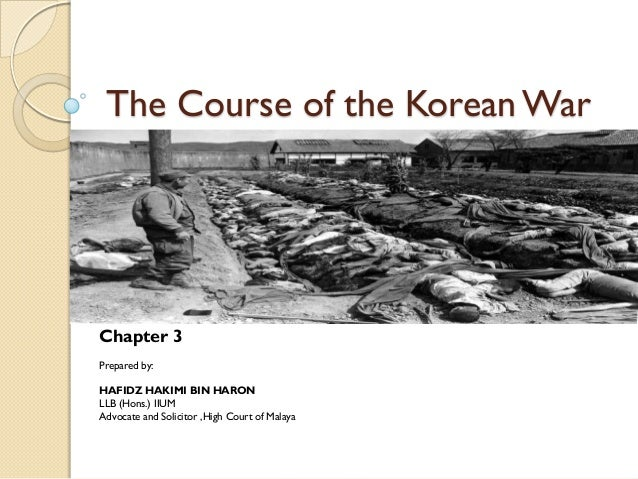 The Course of the Korean WarChapter 3Prepared by:HAFIDZ HAKIMI BIN HARONLLB (Hons.) IIUMAdvocate and Solicitor ,High Court...