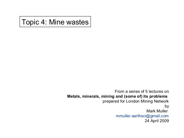 Topic 4: Mine wastes                                     From a series of 5 lectures on             Metals, minerals, mini...