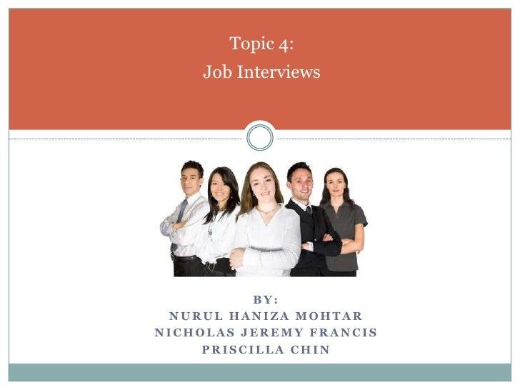 By:<br />Nurul Haniza Mohtar<br />Nicholas Jeremy Francis<br />Priscilla CHIN<br />Topic 4:Job Interviews<br />