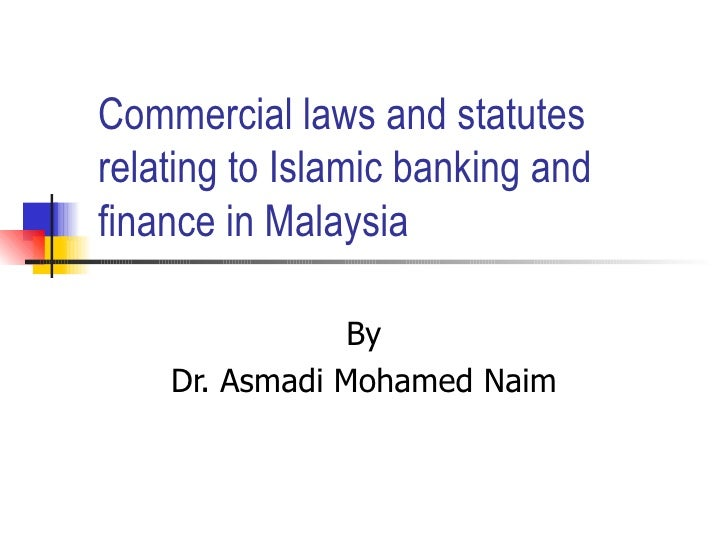Commercial laws and statutes relating to Islamic banking and finance in Malaysia By Dr. Asmadi Mohamed Naim