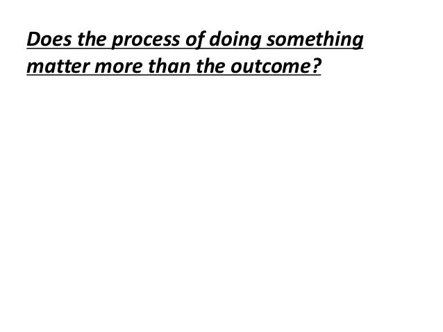 Does the process of doing somethingmatter more than the outcome?