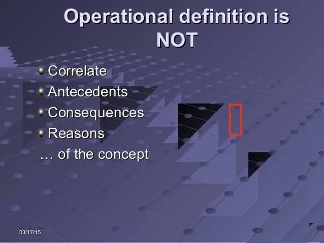 03/17/1503/17/15 Operational definition isOperational definition is NOTNOT CorrelateCorrelate AntecedentsAntecedents Conse...