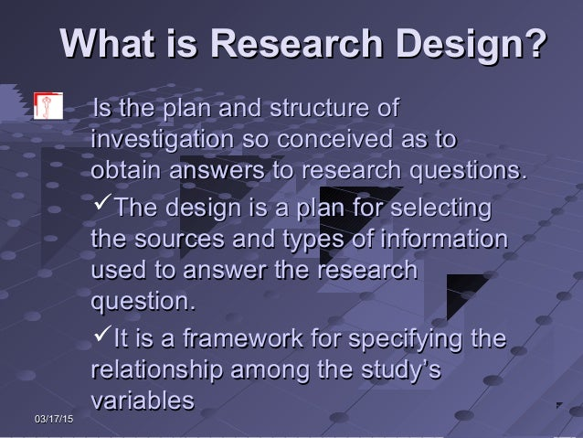 03/17/1503/17/15 What is Research Design?What is Research Design? Is the plan and structure ofIs the plan and structure of...