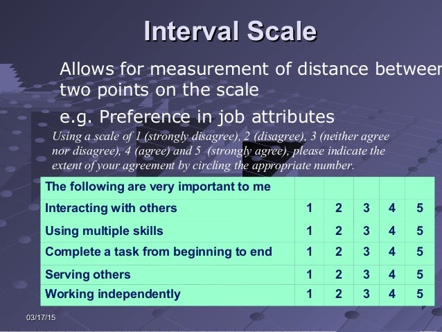 03/17/1503/17/15 Interval ScaleInterval Scale Allows for measurement of distance between two points on the scale e.g. Pref...