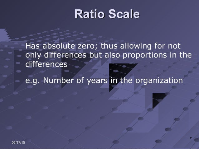 03/17/1503/17/15 Ratio ScaleRatio Scale Has absolute zero; thus allowing for not only differences but also proportions in ...