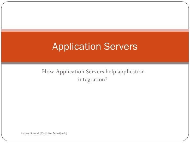 Application Servers How Application Servers help application integration?  Sanjoy Sanyal (Tech for NonGeek)