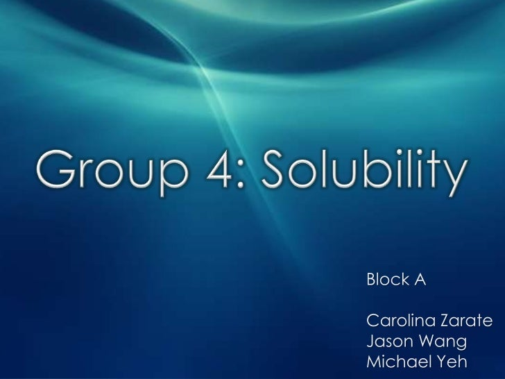 Group 4: Solubility<br />Block A<br />Carolina Zarate<br />Jason Wang<br />Michael Yeh<br />