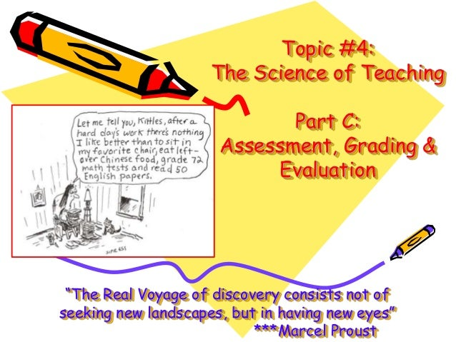 """Topic #4: The Science of Teaching Part C: Assessment, Grading & Evaluation  """"The Real Voyage of discovery consists not of ..."""