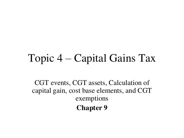 Topic 4 – Capital Gains Tax CGT events, CGT assets, Calculation of capital gain, cost base elements, and CGT exemptions Ch...