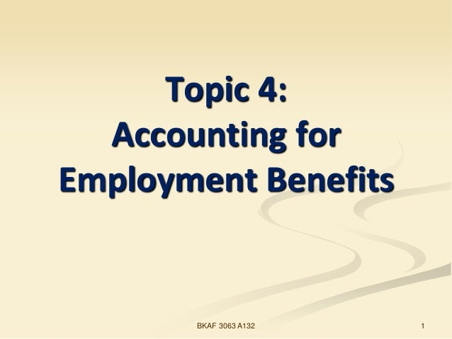 Topic 4: Accounting for Employment Benefits 1BKAF 3063 A132