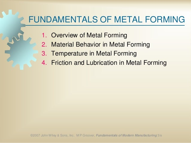 ©2007 John Wiley & Sons, Inc. M P Groover, Fundamentals of Modern Manufacturing 3/e FUNDAMENTALS OF METAL FORMING 1. Overv...