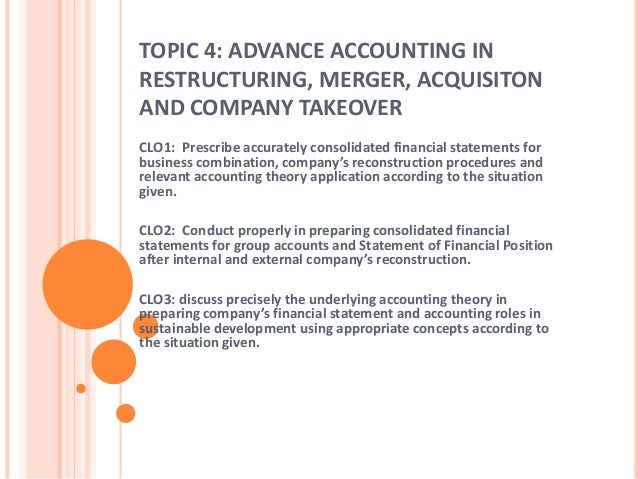 TOPIC 4: ADVANCE ACCOUNTING IN  RESTRUCTURING, MERGER, ACQUISITON  AND COMPANY TAKEOVER  CLO1: Prescribe accurately consol...