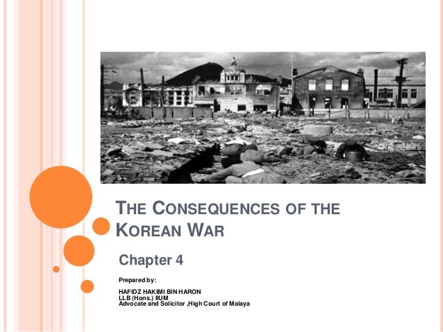 THE CONSEQUENCES OF THEKOREAN WARChapter 4Prepared by:HAFIDZ HAKIMI BIN HARONLLB (Hons.) IIUMAdvocate and Solicitor ,High ...
