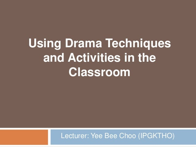 Lecturer: Yee Bee Choo (IPGKTHO) Using Drama Techniques and Activities in the Classroom