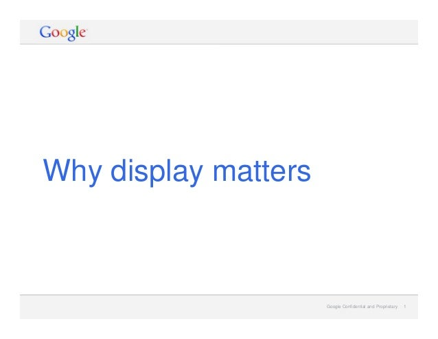 Google Confidential and Proprietary 1Google Confidential and Proprietary 1 Why display matters