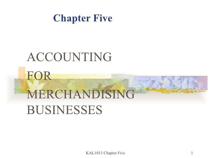 Chapter Five ACCOUNTING  FOR MERCHANDISING BUSINESSES KAL1013 Chapter Five