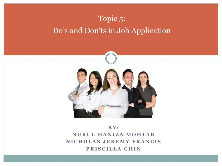 By:<br />Nurul Haniza Mohtar<br />Nicholas Jeremy Francis<br />Priscilla CHIN<br />Topic 5:Do's and Don'ts in Job Applicat...
