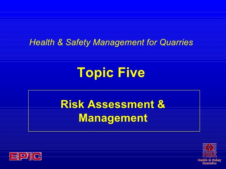 Risk Assessment & Management Health & Safety Management for Quarries Topic Five