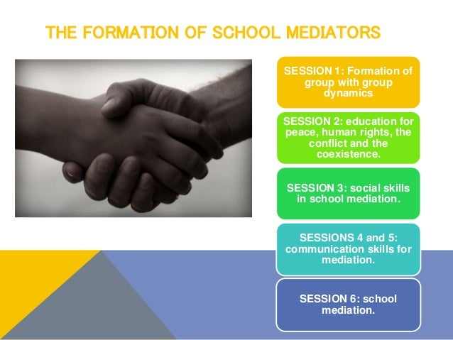 THE FORMATION OF SCHOOL MEDIATORS SESSION 1: Formation of group with group dynamics SESSION 2: education for peace, human ...
