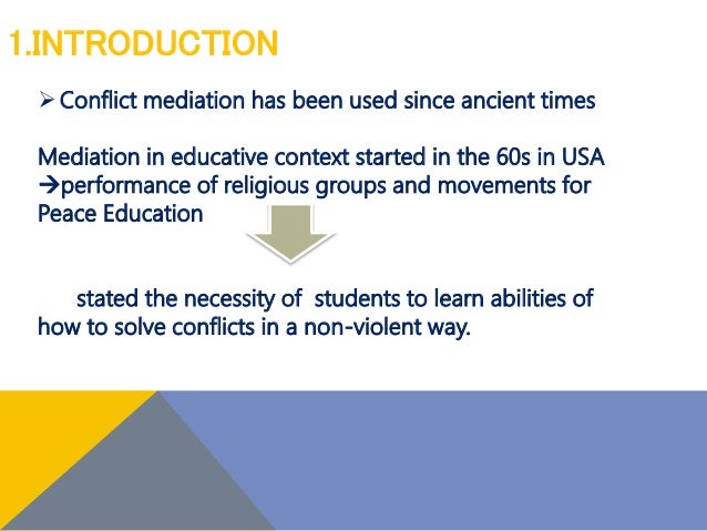 1.INTRODUCTION Conflict mediation has been used since ancient times Mediation in educative context started in the 60s in ...
