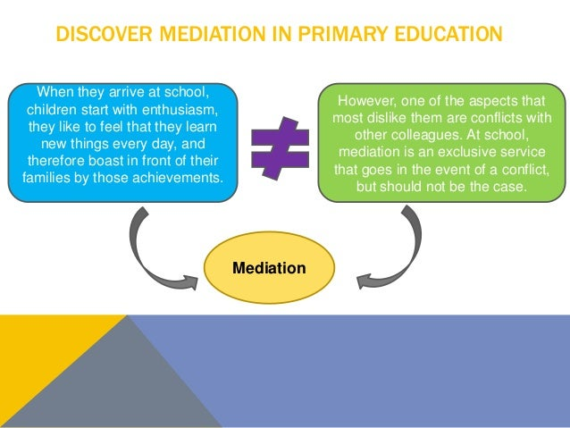 DISCOVER MEDIATION IN PRIMARY EDUCATION When they arrive at school, children start with enthusiasm, they like to feel that...