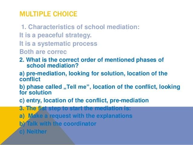 MULTIPLE CHOICE 1. Characteristics of school mediation: It is a peaceful strategy. It is a systematic process Both are cor...