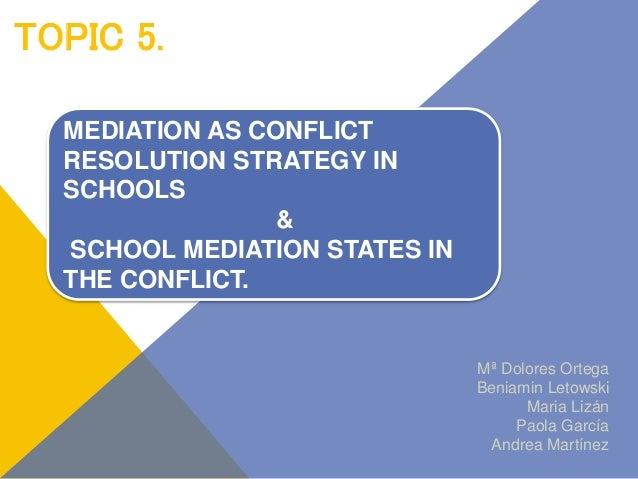 TOPIC 5. Mª Dolores Ortega Beniamin Letowski Maria Lizán Paola García Andrea Martínez MEDIATION AS CONFLICT RESOLUTION STR...