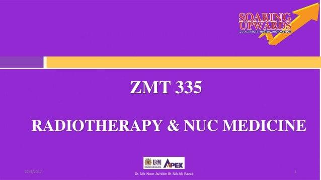 ZMT 335 122/3/2017 Dr. Nik Noor Ashikin Bt Nik Ab Razak RADIOTHERAPY & NUC MEDICINE
