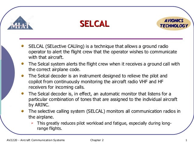 SELCAL  AVIONICS TECHNOLOGY  SELCAL (SELective CALling) is a technique that allows a ground radio operator to alert the fl...
