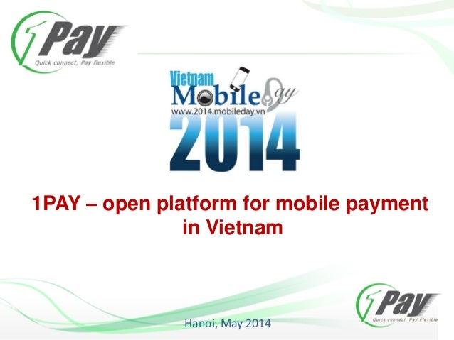 1PAY – open platform for mobile payment in Vietnam Hanoi, May 2014