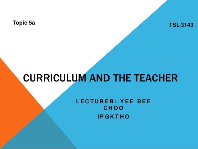CURRICULUM AND THE TEACHER L E C T U R E R : Y E E B E E C H O O I P G K T H O Topic 5a TSL 3143