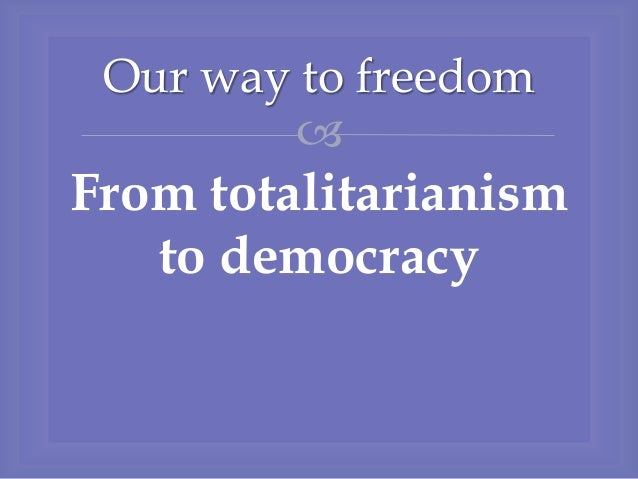  From totalitarianism to democracy Our way to freedom