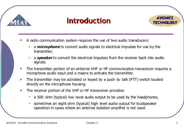 Introduction  AVIONICS TECHNOLOGY  A radio communication system requires the use of two audio transducers:   a microphone...