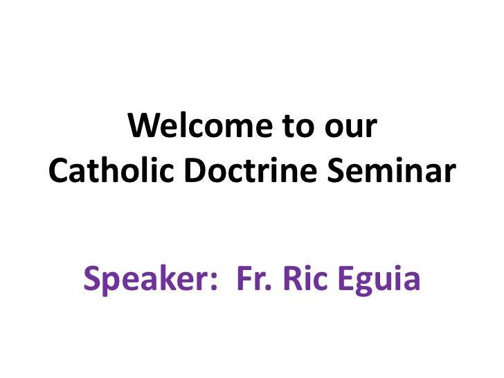 Welcome to ourCatholic Doctrine Seminar  Speaker: Fr. Ric Eguia