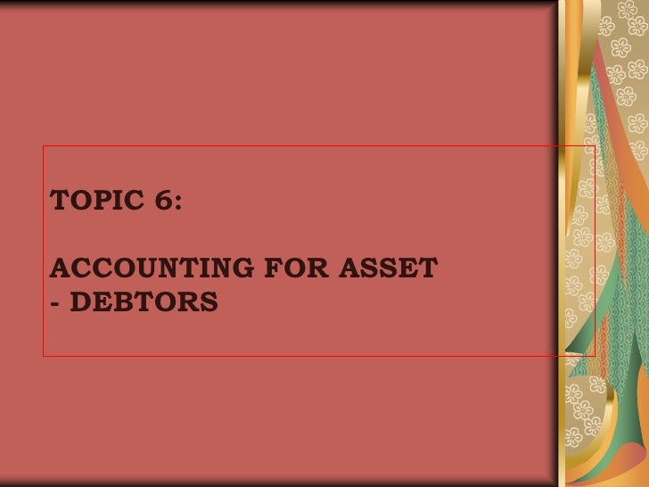 TOPIC 6:ACCOUNTING FOR ASSET- DEBTORS<br />
