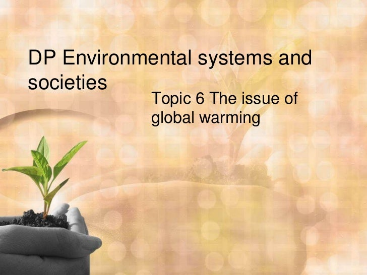 DP Environmental systems andsocieties            Topic 6 The issue of            global warming