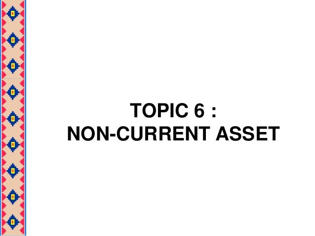 TOPIC 6 : NON-CURRENT ASSET
