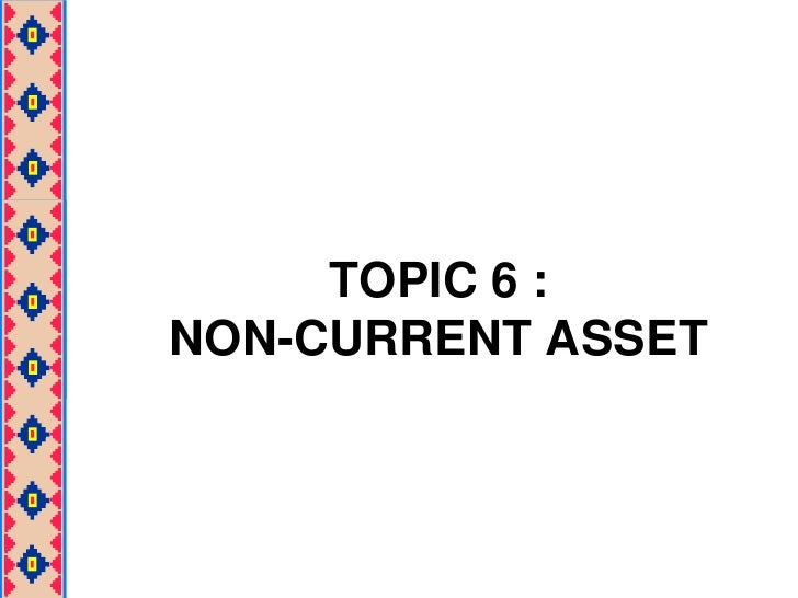 TOPIC 6 :NON-CURRENT ASSET<br />