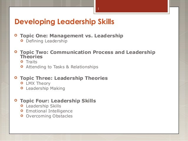 1  Developing Leadership Skills   Topic One: Management vs. Leadership     Topic Two: Communication Process and Leaders...
