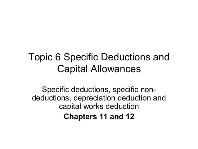 Topic 6 Specific Deductions and Capital Allowances Specific deductions, specific non- deductions, depreciation deduction a...