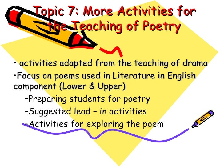 Topic 7: More Activities for the Teaching of Poetry <ul><li>activities adapted from the teaching of drama </li></ul><ul><l...