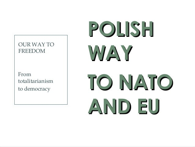 OUR WAY TO FREEDOM POLISHPOLISH WAYWAY TO NATOTO NATO AND EUAND EU From totalitarianism to democracy