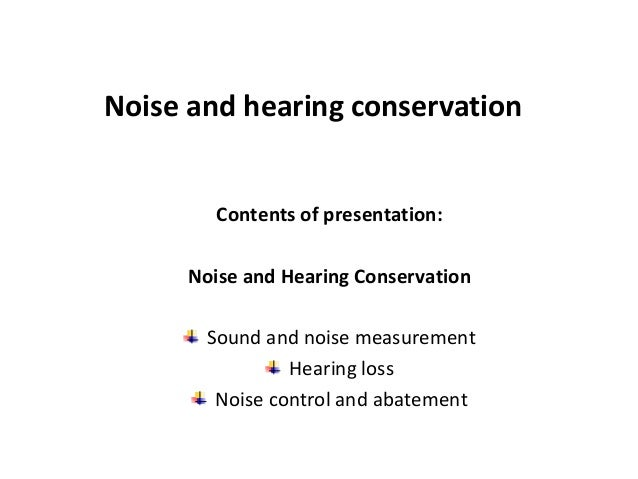 Contents of presentation: Noise and Hearing Conservation Sound and noise measurement Hearing loss Noise control and abatem...